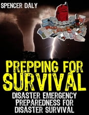 Prepping For Survival - Disaster Emergency Preparedness for Disaster Survival ebook by Spencer Daly