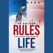 50 Golden Rules for a Happy and Fulfilled Life - Great, quick, plain and simple read. Challenge yourself and change your frame of mind; probably your life for the better. audiobook by Dr. Marx