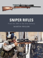Sniper Rifles - From the 19th to the 21st Century ebook by Martin Pegler,Peter Dennis