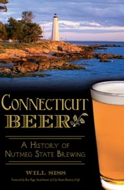 Connecticut Beer - A History of Nutmeg State Brewing ebook by Will Siss,Ron Page Head Brewer of City Steam Brewery Café