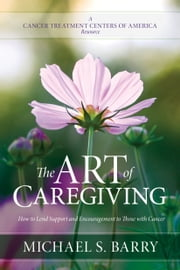 The Art of Caregiving - How to Lend Support and Encouragement to Those with Cancer ebook by Michael S. Barry