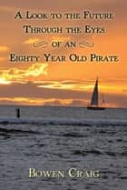 A Look to the Future Through the Eyes of an Eighty Year Old Pirate ebook by Bowen Craig
