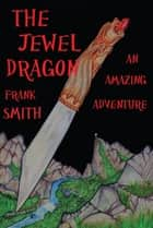 The Jewel Dragon: An Amazing Adventure ebook by Frank Smith