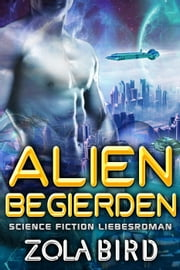 Alien Begierden: Science Fiction Liebesroman - Scifi Alien Invasion Abduction Romance Deutsch, #2 ebook by Zola Bird