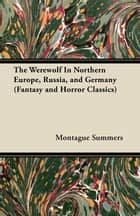 The Werewolf In Northern Europe, Russia, and Germany (Fantasy and Horror Classics) ebook by Montague Summers