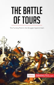 The Battle of Tours - The Turning Point in the Struggle Against Islam ebook by 50MINUTES.COM