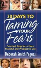 30 Days to Taming Your Fears - Practical Help for a More Peaceful and Productive Life ebook by Deborah Smith Pegues