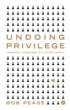 Undoing Privilege - Unearned Advantage in a Divided World 電子書 by Professor Bob Pease