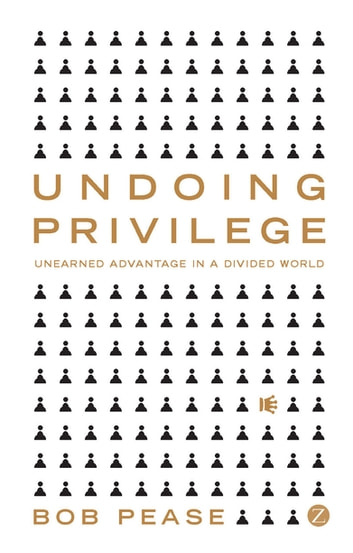 Undoing Privilege - Unearned Advantage in a Divided World ebook by Professor Bob Pease