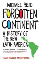 Forgotten Continent - A History of the New Latin America ebook by Michael Reid