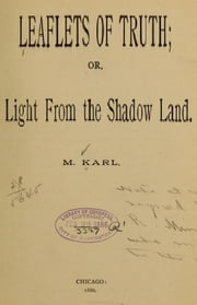 Leaflets of truth, or, Light from the shadow land ebook by M. Karl