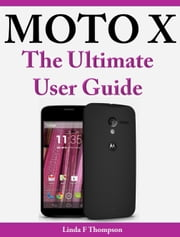 Moto X - The Ultimate User Guide ebook by Linda F. Thompson