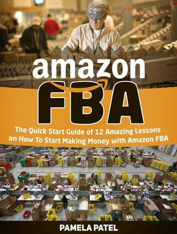 Amazon Fba: The Quick Start Guide of 12 Amazing Lessons on How To Start Making Money with Amazon Fba ebook by Pamela Patel