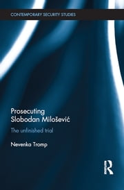 Prosecuting Slobodan Milošević - The Unfinished Trial ebook by Nevenka Tromp