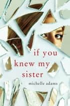If You Knew My Sister ebook by Michelle Adams