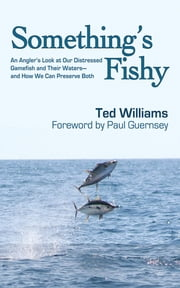 Something's Fishy - An Angler's Look at Our Distressed Gamefish and Their Waters - And How We Can Preserve Both ebook by Ted Williams,Paul Guernsey