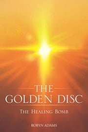 The Golden Disc - The Healing Bomb ebook by Robyn Adams