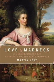 Love and Madness - The Murder of Martha Ray, Mistress of the Fourth Earl of Sandwich ebook by Martin Levy