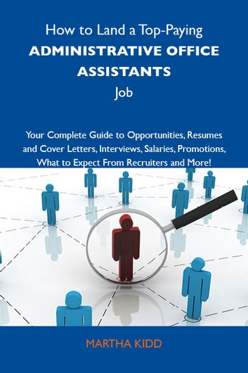 How to Land a Top-Paying Administrative office assistants Job: Your Complete Guide to Opportunities, Resumes and Cover Letters, Interviews, Salaries, Promotions, What to Expect From Recruiters and More ebook by Kidd Martha