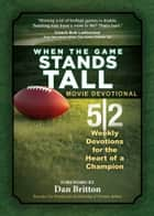 When the Game Stands Tall Movie Devotional - 52 Weekly Devotions for the Heart of a Champion ebook by BroadStreet Publishing Group LLC, Dan Britton
