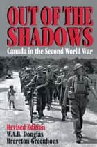 Out of the Shadows - Canada in the Second World War ebook by Brereton Greenhous, W.A.B. Douglas