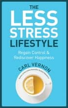 The Less-Stress Lifestyle - Regain Control & Rediscover Happiness ebook by Carl Vernon