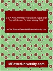 Get A New,Wrinkle Free Skin In Just Seven Days Or Less Or Your Money Back! ebook by Editorial Team Of MPowerUniversity.com