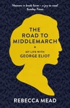 The Road to Middlemarch - My Life with George Eliot ebook by Rebecca Mead, BA, MA