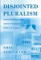 Disjointed Pluralism - Institutional Innovation and the Development of the U.S. Congress ebook by Eric Schickler