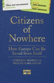 Citizens of Nowhere - How Europe Can Be Saved from Itself ebook by Lorenzo Marsili, Niccolò Milanese, Tania Bruguera,...
