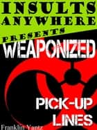 Insults Anywhere Presents Weaponized Pick Up Lines ebook by Franklin Yantz