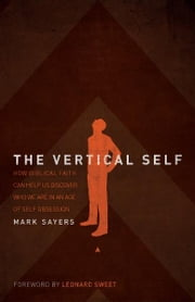 The Vertical Self - How Biblical Faith Can Help Us Discover Who We Are in An Age of Self Obsession ebook by Mark Sayers