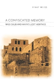 A Confiscated Memory - Wadi Salib and Haifa's Lost Heritage ebook by Yfaat Weiss
