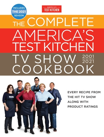 The Complete America's Test Kitchen TV Show Cookbook 2001-2021 - Every Recipe from the HIt TV Show Along with Product Ratings Includes the 2021 Season ebook by