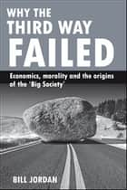 Why the Third Way failed - Economics, morality and the origins of the 'Big Society' ebook by Jordan, Bill