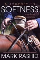 A Journey to Softness - In Search of Feel and Connection with the Horse ebook by Mark Rashid