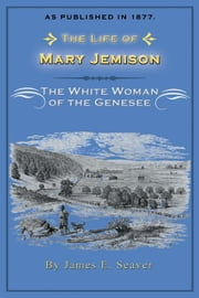 The Life of Mary Jemison, the White Woman of the Genessee ebook by Seaver, James E.