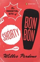 The Essential Hits of Shorty Bon Bon ebook by Willie Perdomo