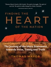 Finding the Heart of the Nation - The Journey of the Uluu Statement towards Voice, Treaty and Truth ebook by Thomas Mayor