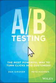 A / B Testing - The Most Powerful Way to Turn Clicks Into Customers ebook by Dan Siroker,Pete Koomen