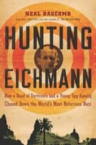 Hunting Eichmann - How a Band of Survivors and a Young Spy Agency Chased Down the World's Most Notorious Nazi ebook by Neal Bascomb