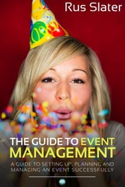 The Guide to Event Management - A Guide to Setting Up, Planning and Managing an Event Successfully ebook by Rus Slater
