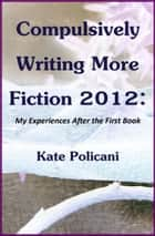 Compulsively Writing More Fiction 2012 ebook by Kate Policani