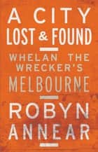 A City Lost and Found ebook by Robyn Annear