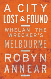 A City Lost and Found - Whelan the Wrecker's Melbourne ebook by Robyn Annear