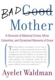 Bad Mother - A Chronicle of Maternal Crimes, Minor Calamities, and Occasional Moments of Grace ebook by Kobo.Web.Store.Products.Fields.ContributorFieldViewModel