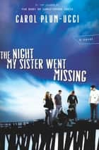 The Night My Sister Went Missing - A Novel eBook by Carol Plum-Ucci