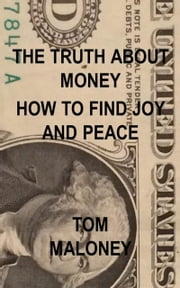 The Truth About Money: How to Find Joy and Peace ebook by Tom Maloney