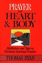 Prayer of Heart and Body: Meditation and Yoga as Christian Spiritual Practice ebook by Thomas Ryan, CSP; foreword by Jean Vanier
