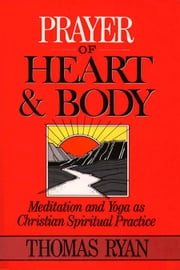 Prayer of Heart and Body: Meditation and Yoga as Christian Spiritual Practice ebook by Thomas Ryan,CSP; foreword by Jean Vanier